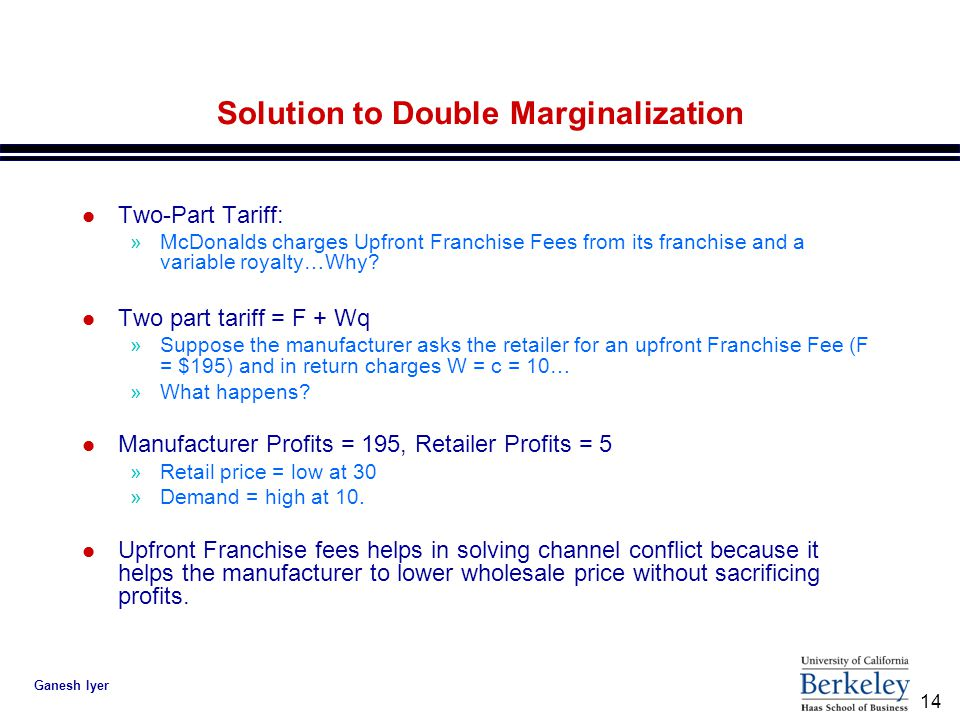 14 Ganesh Iyer Solution to Double Marginalization l Two-Part Tariff: »McDonalds charges Upfront Franchise Fees from its franchise and a variable royalty…Why.