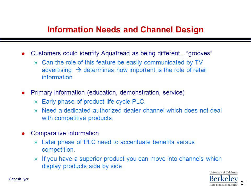 21 Ganesh Iyer Information Needs and Channel Design l Customers could identify Aquatread as being different… grooves »Can the role of this feature be easily communicated by TV advertising  determines how important is the role of retail information l Primary information (education, demonstration, service) »Early phase of product life cycle PLC.