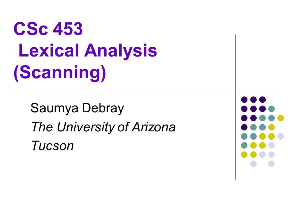 CSc 453 Lexical Analysis (Scanning) Saumya Debray The University of Arizona Tucson