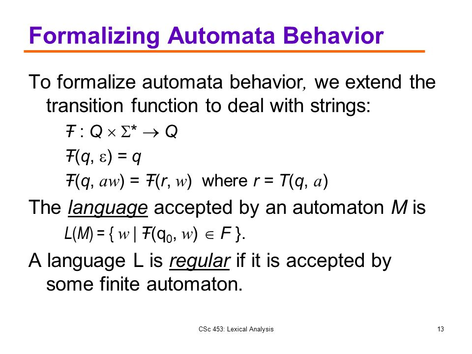 CSc 453: Lexical Analysis13 Formalizing Automata Behavior To formalize automata behavior, we extend the transition function to deal with strings: Ŧ :