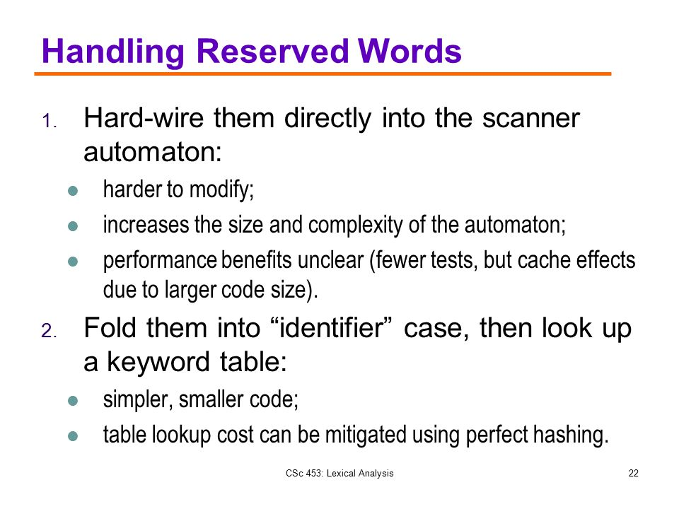 CSc 453: Lexical Analysis22 Handling Reserved Words 1. Hard-wire them directly into the scanner automaton: harder to modify; increases the size and co