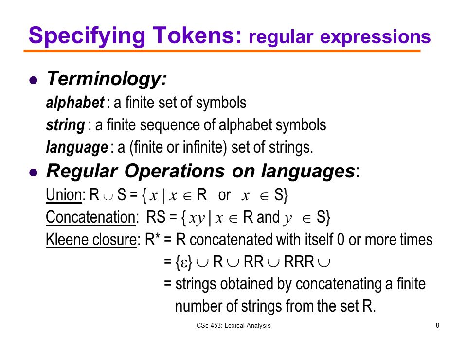 CSc 453: Lexical Analysis8 Specifying Tokens: regular expressions Terminology: alphabet : a finite set of symbols string : a finite sequence of alphab
