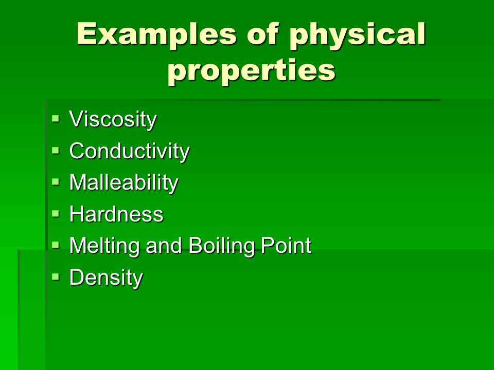 Examples of physical properties  Viscosity  Conductivity  Malleability  Hardness  Melting and Boiling Point  Density