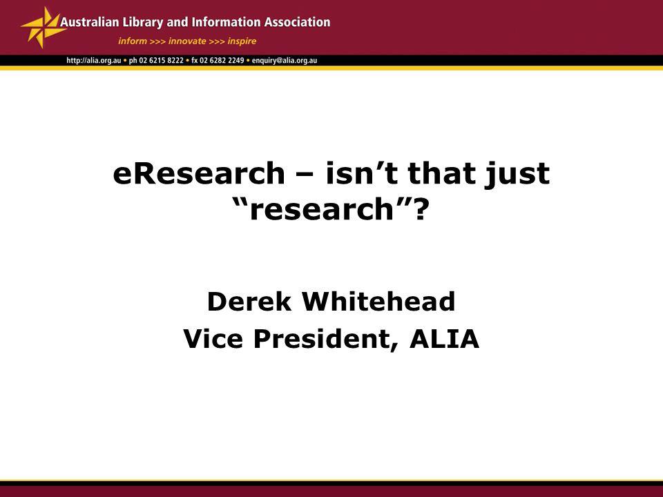 eResearch – isn't that just research ? Derek Whitehead Vice President, ALIA
