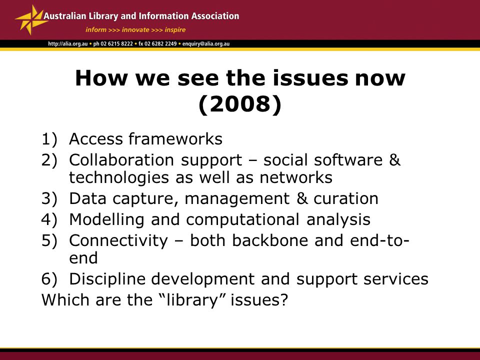 How we see the issues now (2008) 1)Access frameworks 2)Collaboration support – social software & technologies as well as networks 3)Data capture, management & curation 4)Modelling and computational analysis 5)Connectivity – both backbone and end-to- end 6)Discipline development and support services Which are the library issues