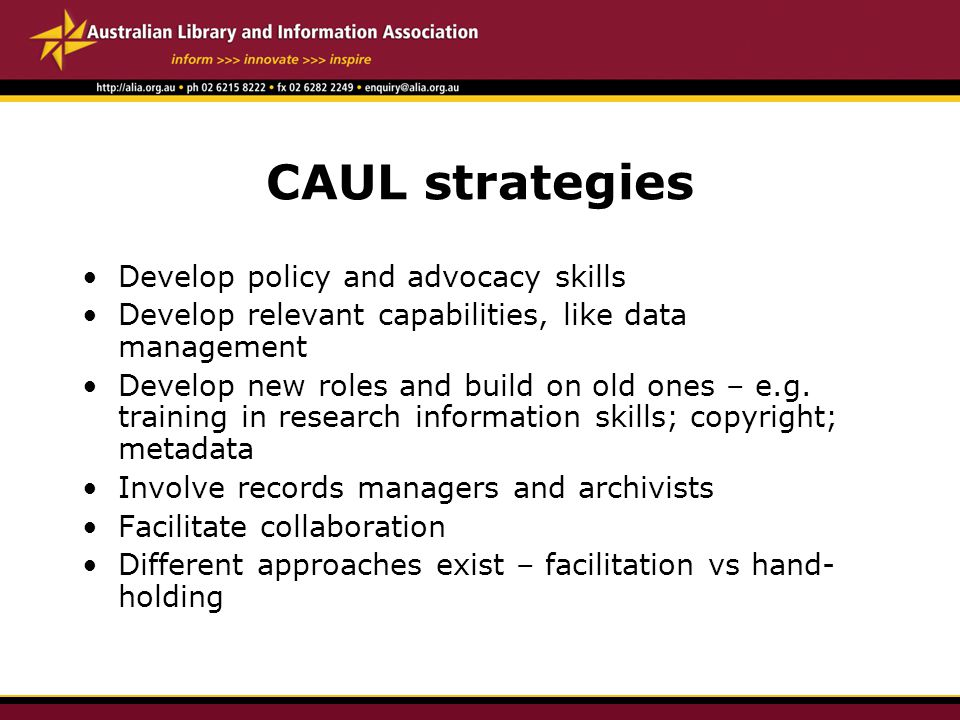 CAUL strategies Develop policy and advocacy skills Develop relevant capabilities, like data management Develop new roles and build on old ones – e.g.