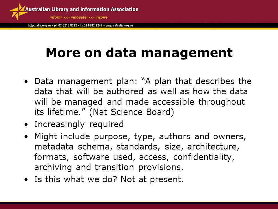 More on data management Data management plan: A plan that describes the data that will be authored as well as how the data will be managed and made accessible throughout its lifetime. (Nat Science Board) Increasingly required Might include purpose, type, authors and owners, metadata schema, standards, size, architecture, formats, software used, access, confidentiality, archiving and transition provisions.