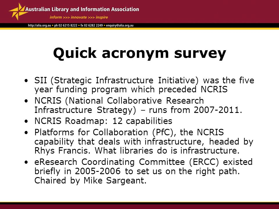 Quick acronym survey SII (Strategic Infrastructure Initiative) was the five year funding program which preceded NCRIS NCRIS (National Collaborative Research Infrastructure Strategy) – runs from 2007-2011.