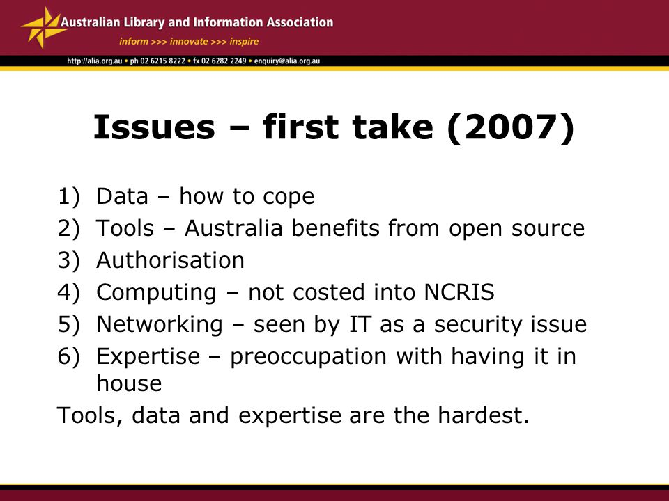 Issues – first take (2007) 1)Data – how to cope 2)Tools – Australia benefits from open source 3)Authorisation 4)Computing – not costed into NCRIS 5)Networking – seen by IT as a security issue 6)Expertise – preoccupation with having it in house Tools, data and expertise are the hardest.