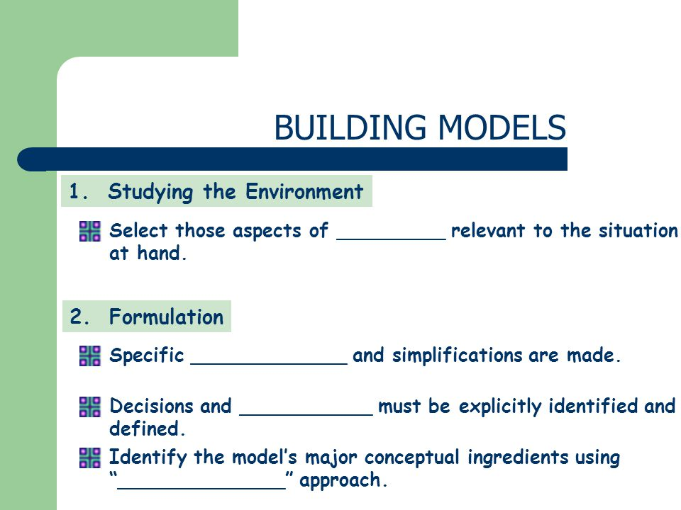 1. Studying the Environment 2. Formulation Select those aspects of _________ relevant to the situation at hand. Specific _____________ and simplificat