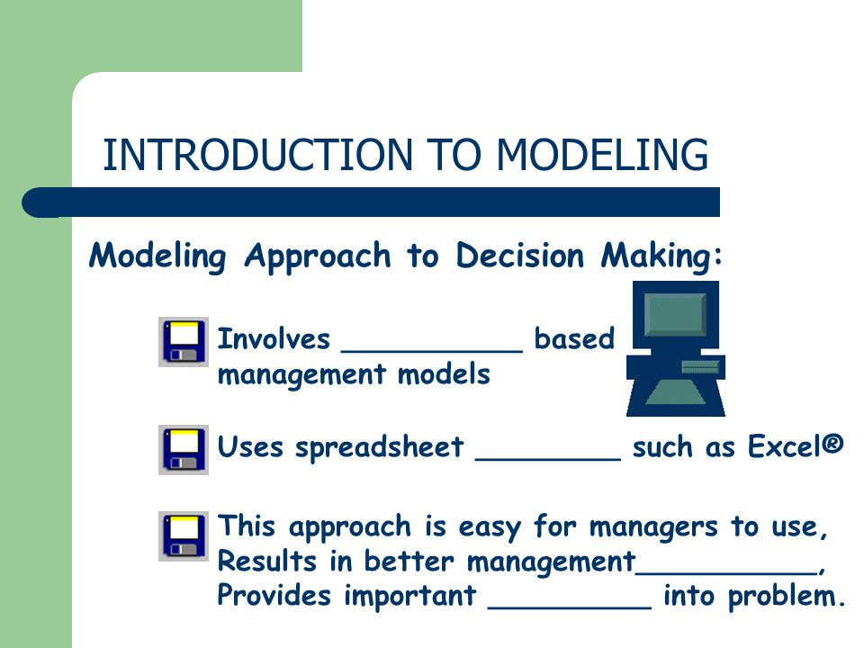 INTRODUCTION TO MODELING Modeling Approach to Decision Making: Uses spreadsheet ________ such as Excel® This approach is easy for managers to use, Results in better management__________, Provides important _________ into problem.