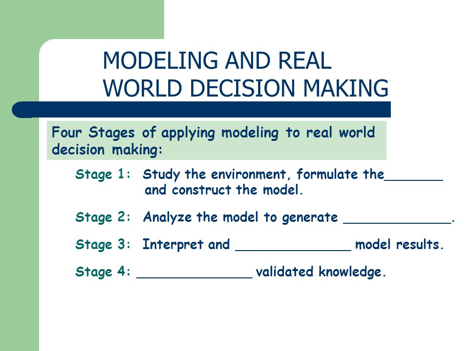 MODELING AND REAL WORLD DECISION MAKING Four Stages of applying modeling to real world decision making: Stage 1: Study the environment, formulate the_______ and construct the model.