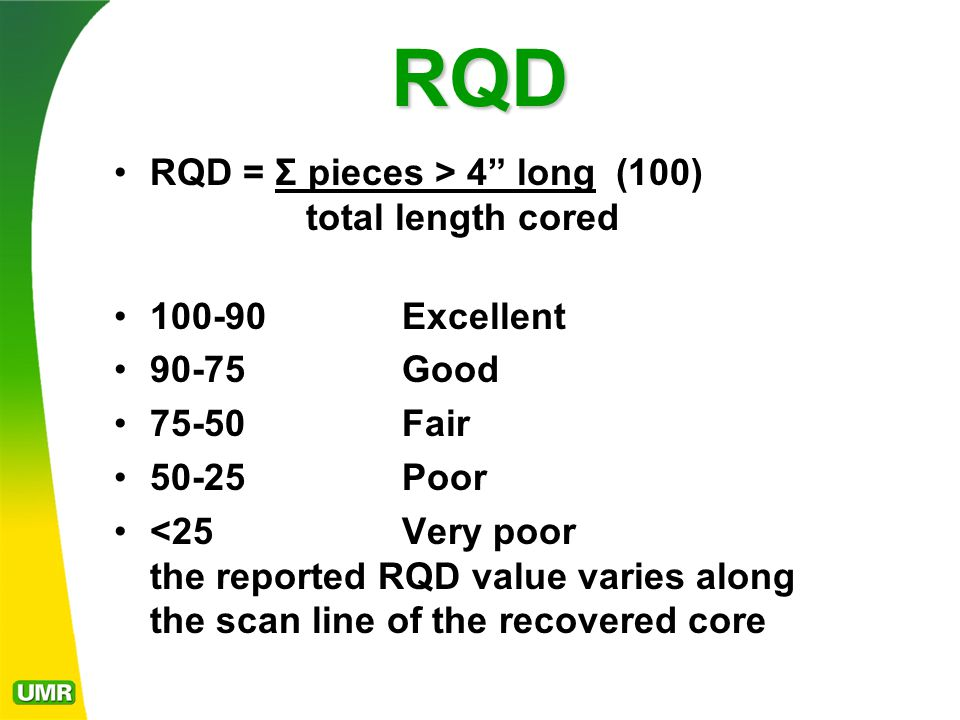RQD RQD = Σ pieces > 4 long (100) total length cored 100-90Excellent 90-75Good 75-50Fair 50-25Poor <25Very poor the reported RQD value varies along the scan line of the recovered core