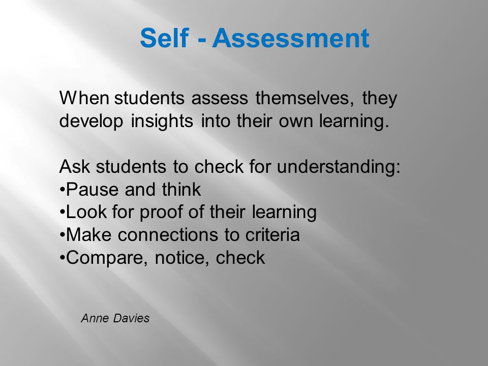 Anne Davies Self - Assessment When students assess themselves, they develop insights into their own learning.