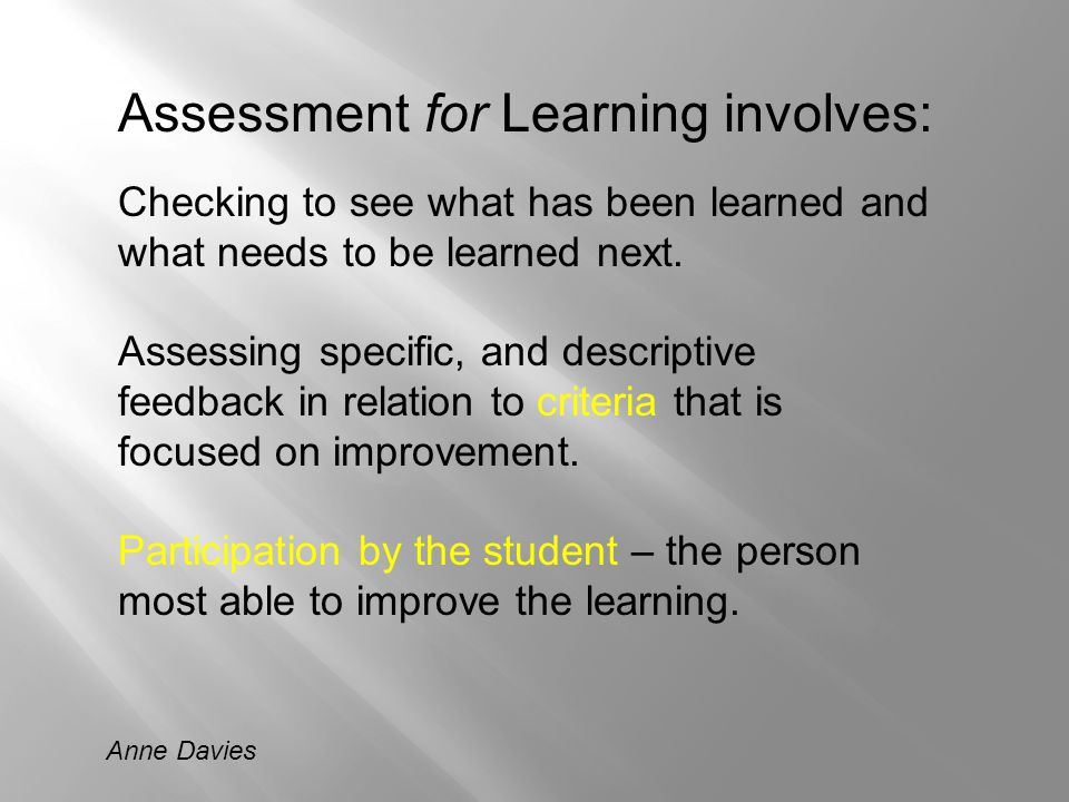 Assessment for Learning involves: Checking to see what has been learned and what needs to be learned next. Assessing specific, and descriptive feedbac