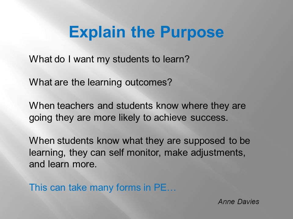 Explain the Purpose What do I want my students to learn? What are the learning outcomes? When teachers and students know where they are going they are