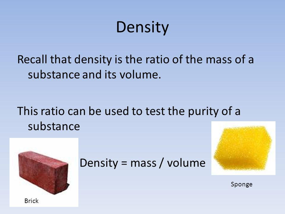 Density Recall that density is the ratio of the mass of a substance and its volume.