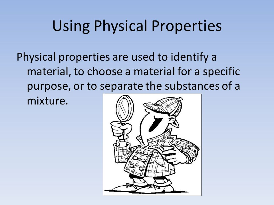 Using Physical Properties Physical properties are used to identify a material, to choose a material for a specific purpose, or to separate the substances of a mixture.