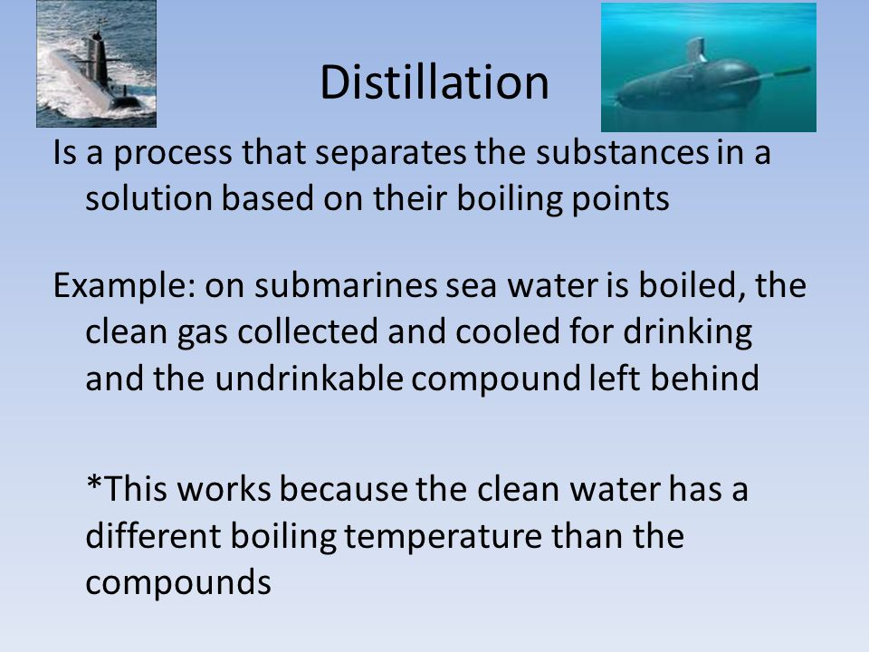 Distillation Is a process that separates the substances in a solution based on their boiling points Example: on submarines sea water is boiled, the clean gas collected and cooled for drinking and the undrinkable compound left behind *This works because the clean water has a different boiling temperature than the compounds