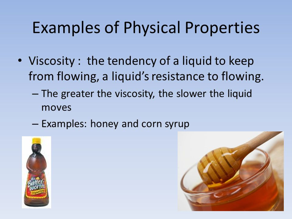 Examples of Physical Properties Viscosity : the tendency of a liquid to keep from flowing, a liquid's resistance to flowing. – The greater the viscosi