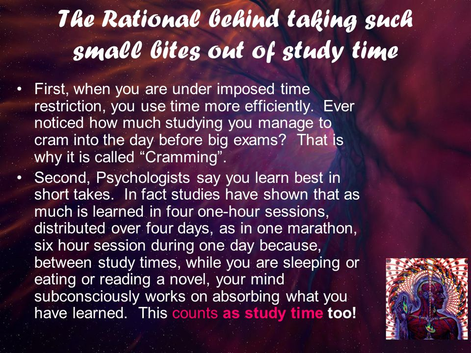 The Rational behind taking such small bites out of study time First, when you are under imposed time restriction, you use time more efficiently.