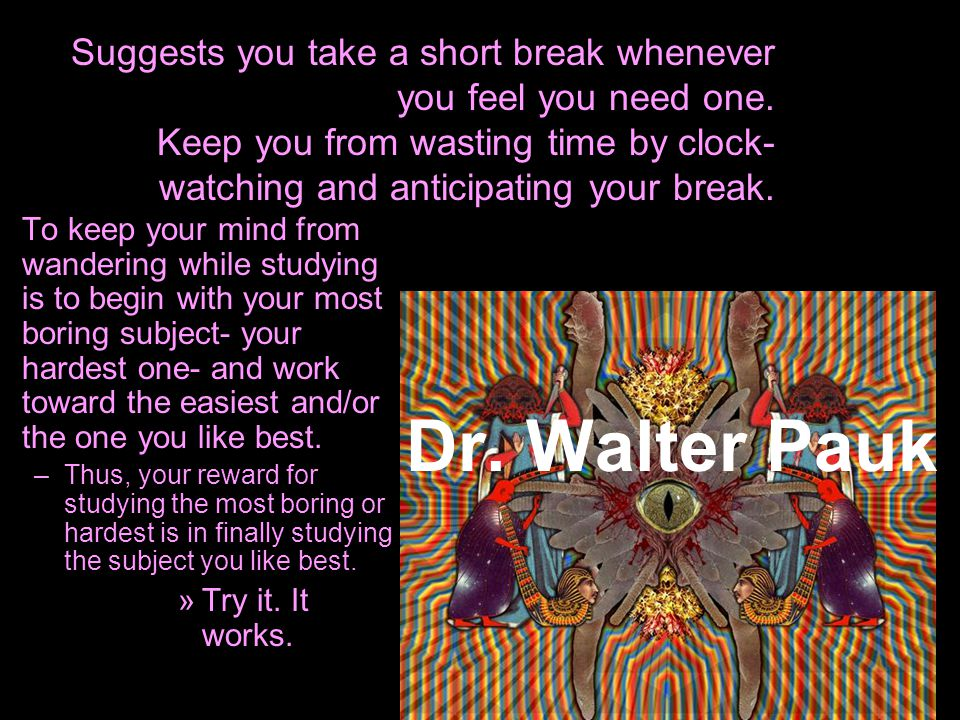 Dr. Walter Pauk To keep your mind from wandering while studying is to begin with your most boring subject- your hardest one- and work toward the easie