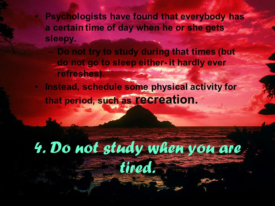 4. Do not study when you are tired.