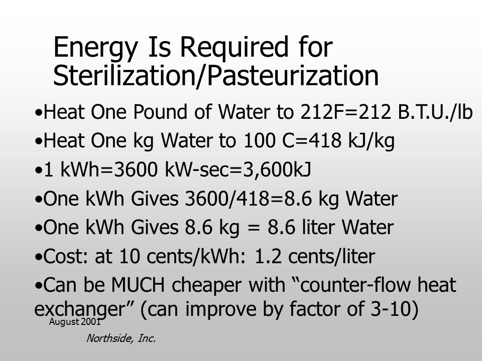 August 2001 Northside, Inc. Energy Is Required for Sterilization/Pasteurization Heat One Pound of Water to 212F=212 B.T.U./lb Heat One kg Water to 100