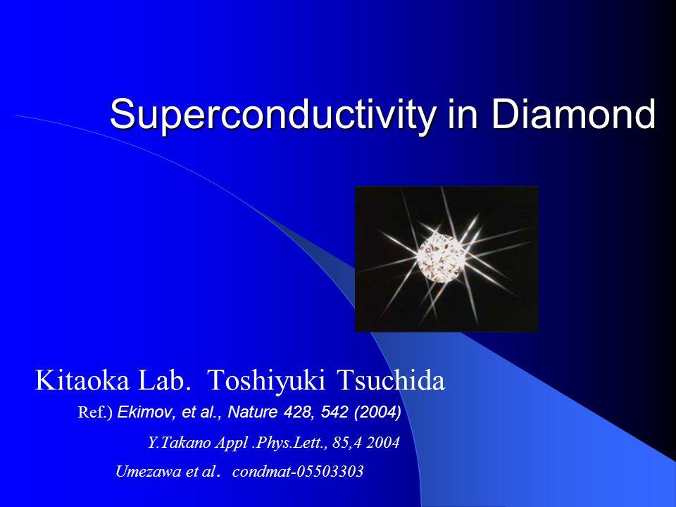 Superconductivity in Diamond Kitaoka Lab. Toshiyuki Tsuchida Ref.) Ekimov, et al., Nature 428, 542 (2004) Y.Takano Appl.Phys.Lett., 85,4 2004 Umezawa