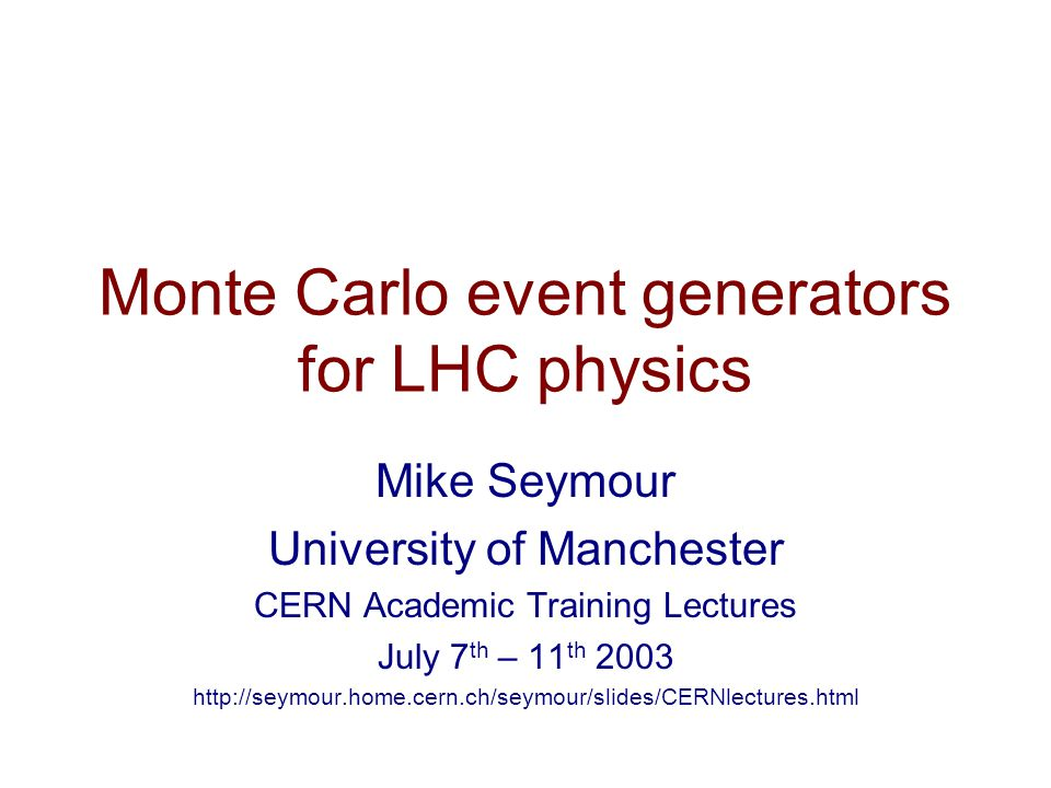 Monte Carlo event generators for LHC physics Mike Seymour University of Manchester CERN Academic Training Lectures July 7 th – 11 th 2003 http://seymour.home.cern.ch/seymour/slides/CERNlectures.html
