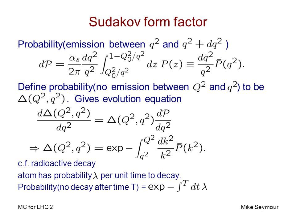 MC for LHC 2Mike Seymour Sudakov form factor Probability(emission between and ) Define probability(no emission between and ) to be.