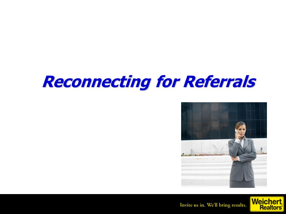 Get referrals from people who aren't ready to work with you Many people you reconnect with might not be ready to work with you yet but they still may know other people you can help.
