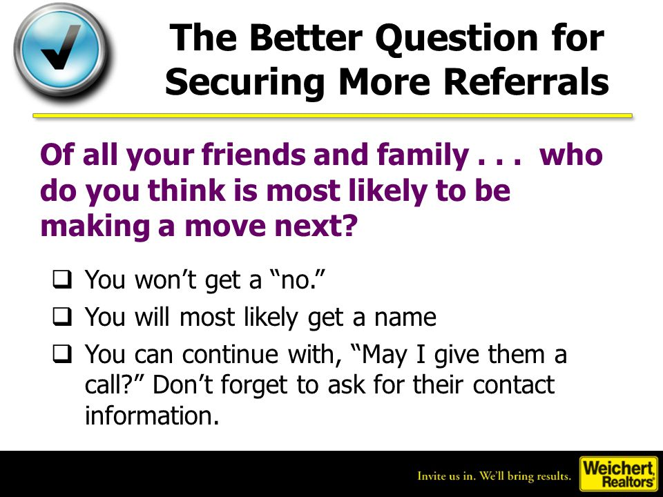 Asking for Referrals Of all your friends and family, who do you think is most likely to be making a move next.