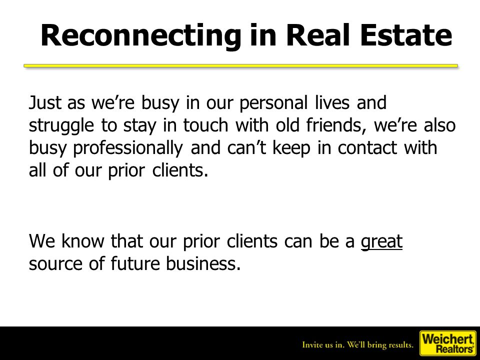 Reconnecting in Real Estate Just as we're busy in our personal lives and struggle to stay in touch with old friends, we're also busy professionally and can't keep in contact with all of our prior clients.