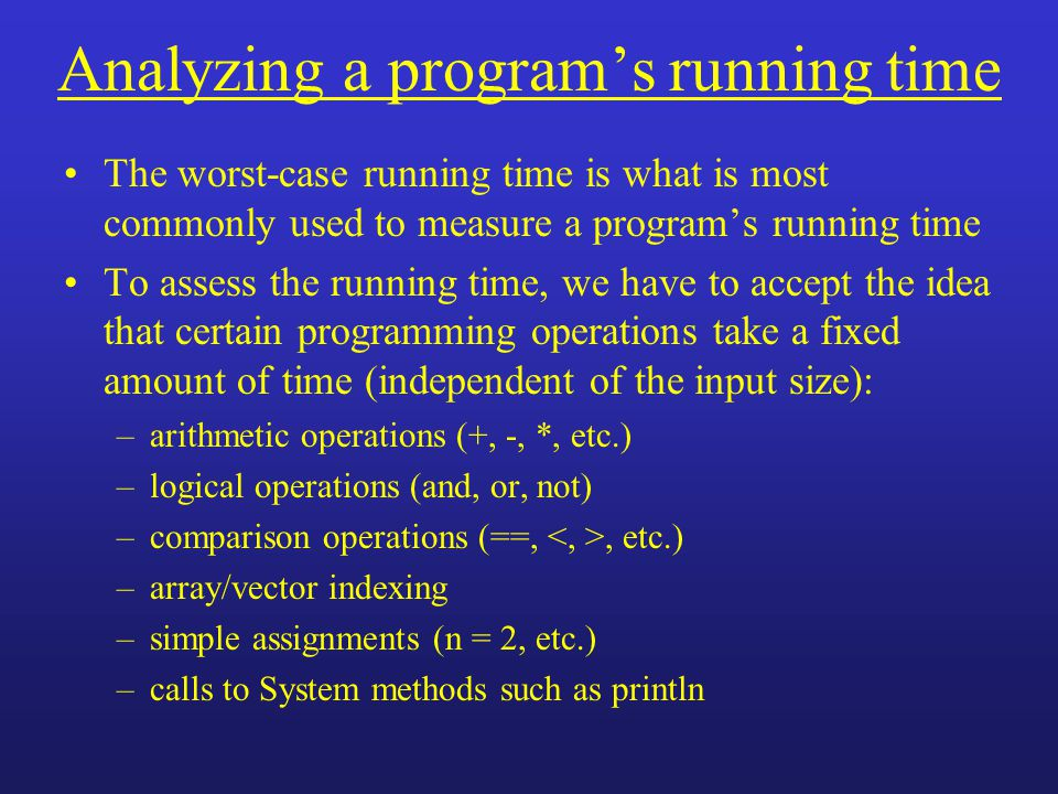 Analyzing a program's running time The worst-case running time is what is most commonly used to measure a program's running time To assess the running time, we have to accept the idea that certain programming operations take a fixed amount of time (independent of the input size): –arithmetic operations (+, -, *, etc.) –logical operations (and, or, not) –comparison operations (==,, etc.) –array/vector indexing –simple assignments (n = 2, etc.) –calls to System methods such as println