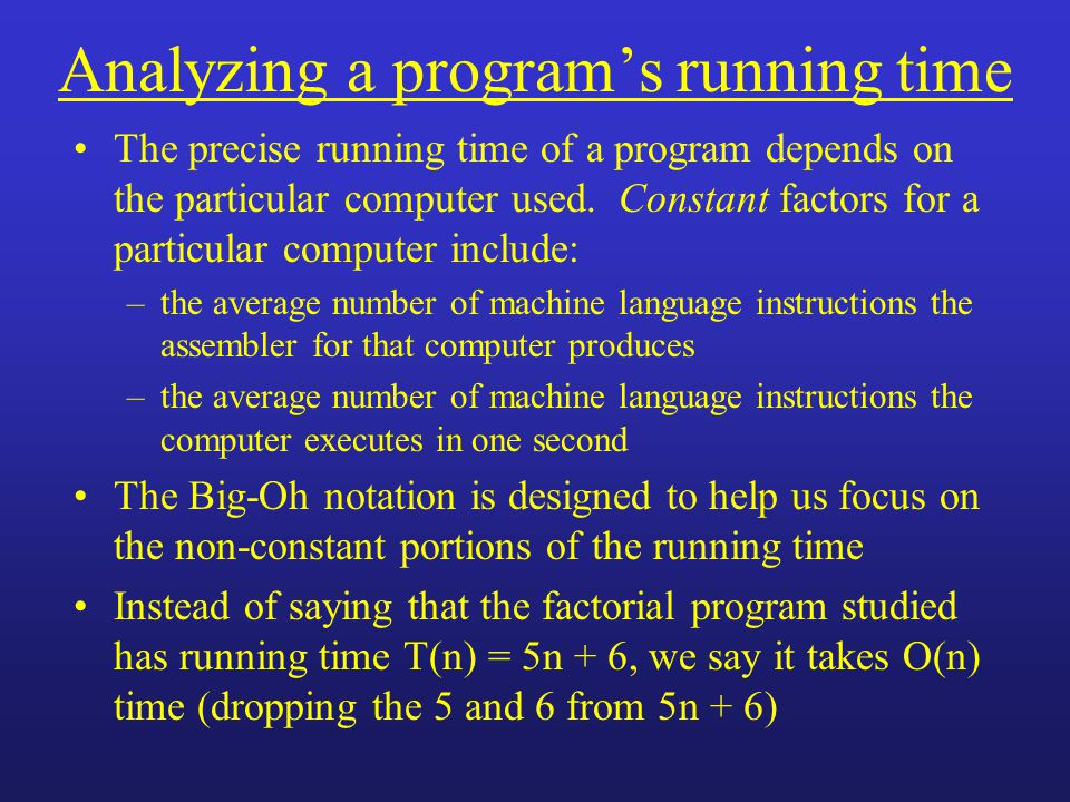 Analyzing a program's running time The precise running time of a program depends on the particular computer used.