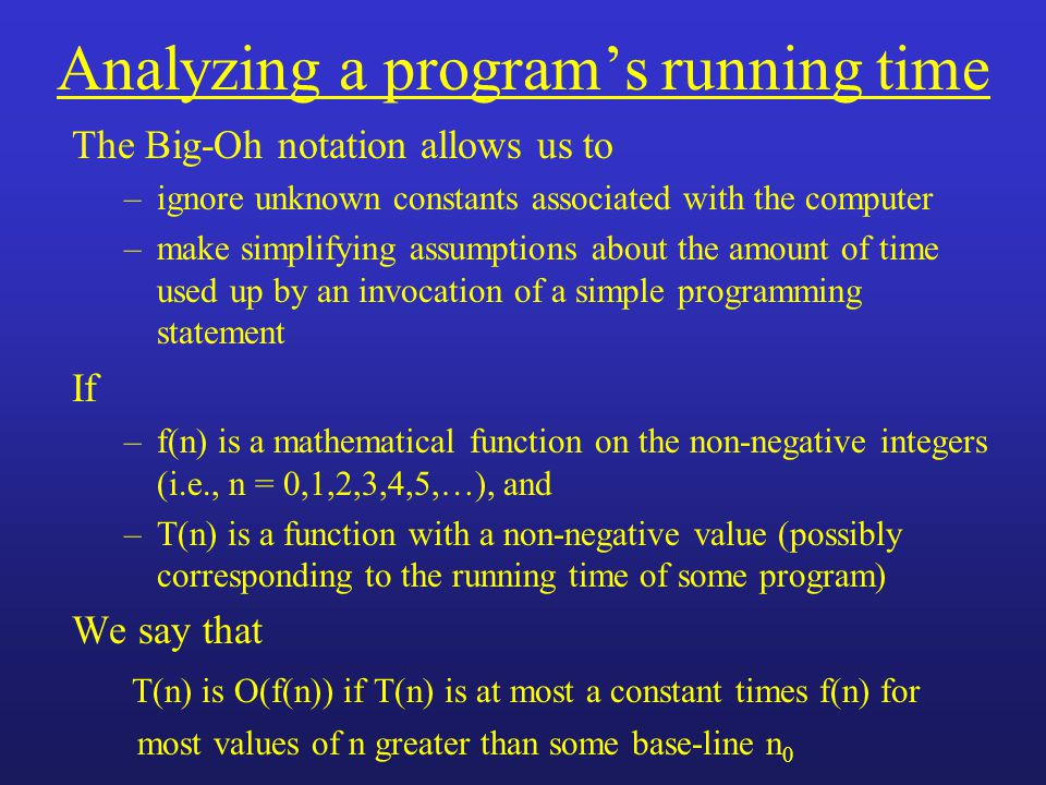 Analyzing a program's running time The Big-Oh notation allows us to –ignore unknown constants associated with the computer –make simplifying assumptions about the amount of time used up by an invocation of a simple programming statement If –f(n) is a mathematical function on the non-negative integers (i.e., n = 0,1,2,3,4,5,…), and –T(n) is a function with a non-negative value (possibly corresponding to the running time of some program) We say that T(n) is O(f(n)) if T(n) is at most a constant times f(n) for most values of n greater than some base-line n 0