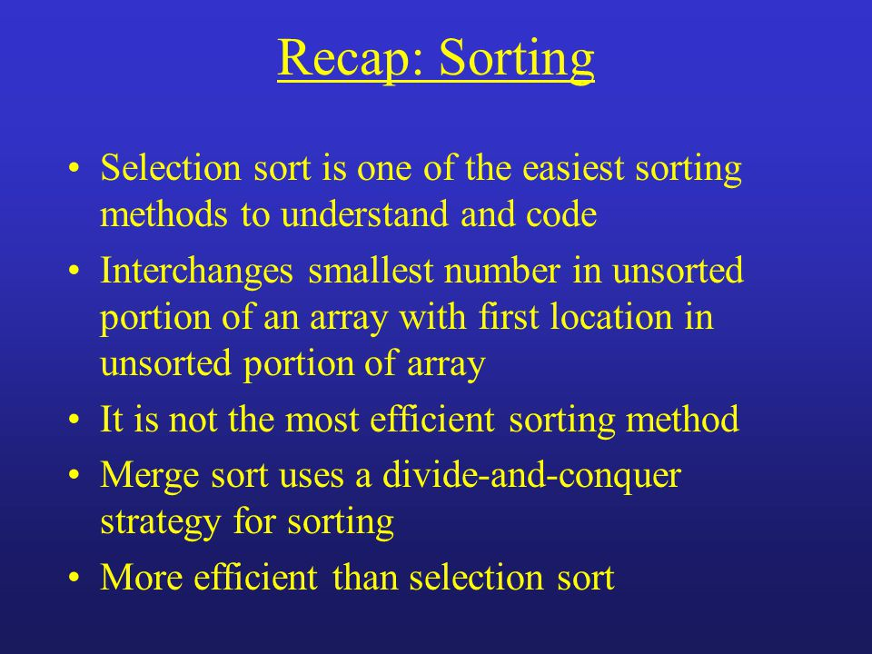 Recap: Sorting Selection sort is one of the easiest sorting methods to understand and code Interchanges smallest number in unsorted portion of an array with first location in unsorted portion of array It is not the most efficient sorting method Merge sort uses a divide-and-conquer strategy for sorting More efficient than selection sort