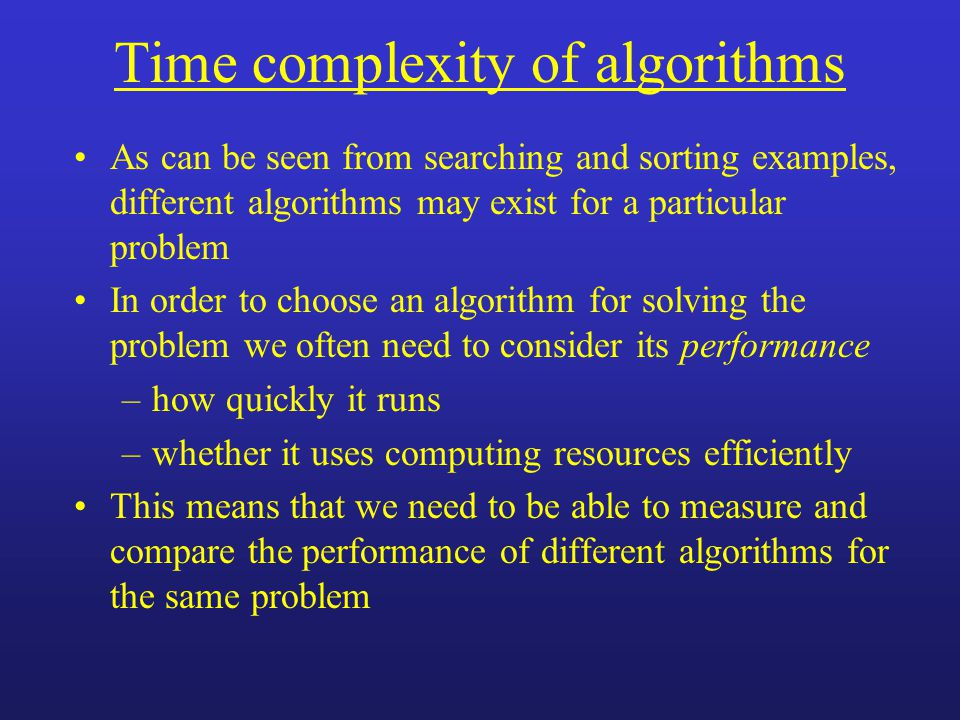 As can be seen from searching and sorting examples, different algorithms may exist for a particular problem In order to choose an algorithm for solving the problem we often need to consider its performance –how quickly it runs –whether it uses computing resources efficiently This means that we need to be able to measure and compare the performance of different algorithms for the same problem