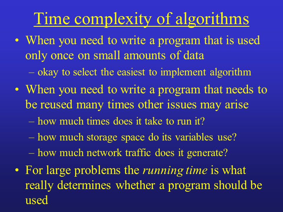 Time complexity of algorithms When you need to write a program that is used only once on small amounts of data –okay to select the easiest to implement algorithm When you need to write a program that needs to be reused many times other issues may arise –how much times does it take to run it.