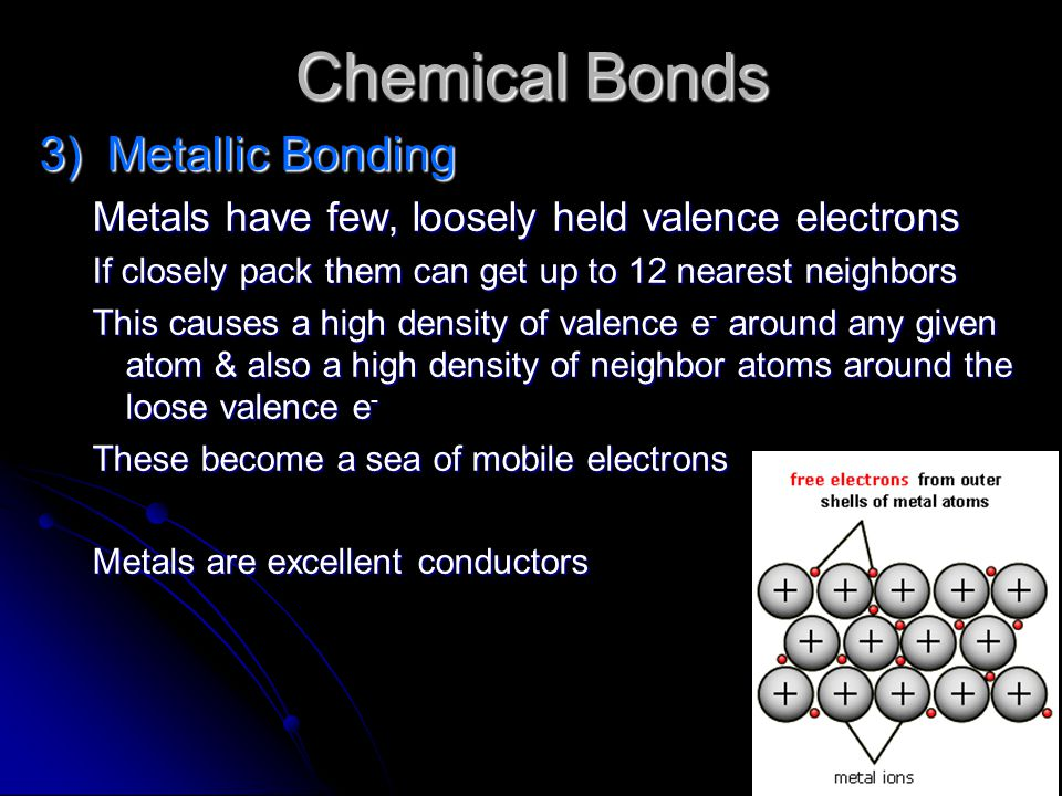 Chemical Bonds 3) Metallic Bonding Metals have few, loosely held valence electrons If closely pack them can get up to 12 nearest neighbors This causes