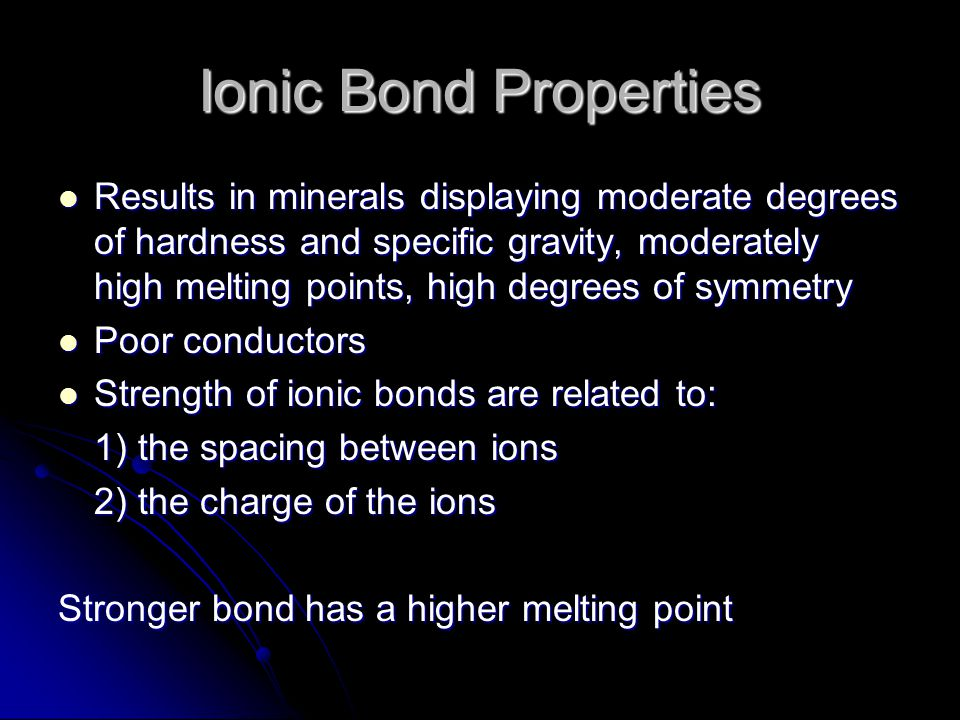Ionic Bond Properties Results in minerals displaying moderate degrees of hardness and specific gravity, moderately high melting points, high degrees of symmetry Results in minerals displaying moderate degrees of hardness and specific gravity, moderately high melting points, high degrees of symmetry Poor conductors Poor conductors Strength of ionic bonds are related to: Strength of ionic bonds are related to: 1) the spacing between ions 2) the charge of the ions Stronger bond has a higher melting point