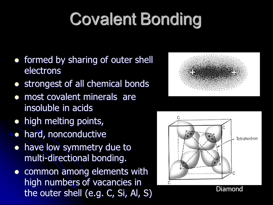 Covalent Bonding formed by sharing of outer shell electrons formed by sharing of outer shell electrons strongest of all chemical bonds strongest of all chemical bonds most covalent minerals are insoluble in acids most covalent minerals are insoluble in acids high melting points, high melting points, hard, nonconductive hard, nonconductive have low symmetry due to multi-directional bonding.