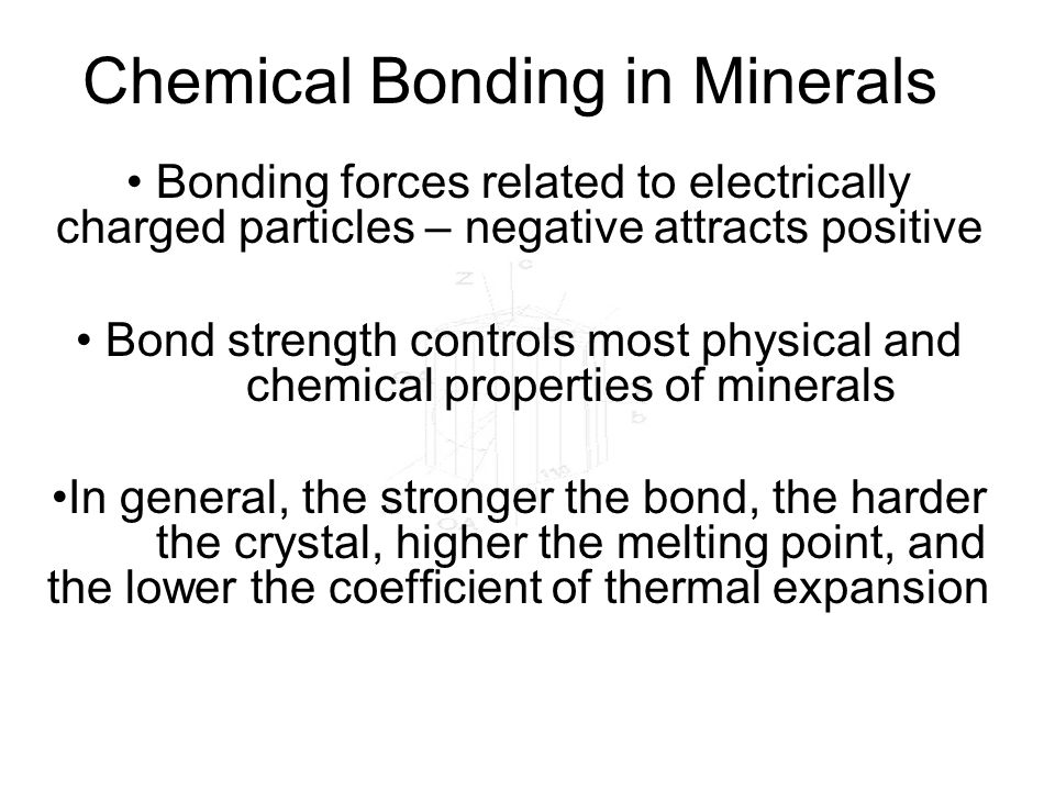 Chemical Bonding in Minerals Bonding forces related to electrically charged particles – negative attracts positive Bond strength controls most physica