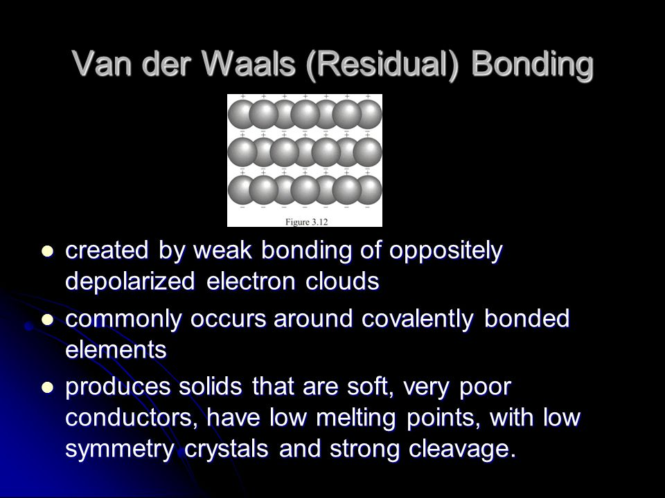 Van der Waals (Residual) Bonding created by weak bonding of oppositely depolarized electron clouds created by weak bonding of oppositely depolarized electron clouds commonly occurs around covalently bonded elements commonly occurs around covalently bonded elements produces solids that are soft, very poor conductors, have low melting points, with low symmetry crystals and strong cleavage.
