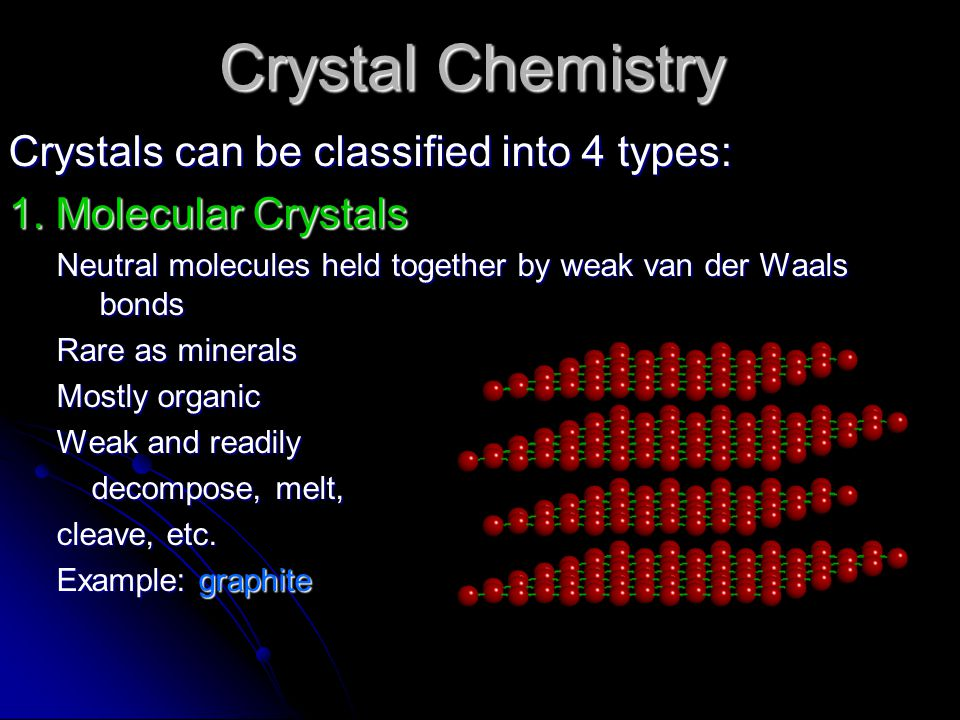 Crystal Chemistry Crystals can be classified into 4 types: 1. Molecular Crystals Neutral molecules held together by weak van der Waals bonds Rare as m