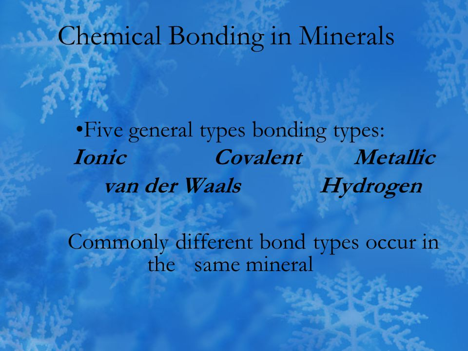 Chemical Bonds Electrical in nature- responsible for most mineral properties 1) Ionic Na: low 1st Ionization Potential 1s2 2s2 2p6 3s1 Na  e - + Na + (Sodium ion has a Neon configuration) 1s2 2s2 2p6 Na  e - + Na + (Sodium ion has a Neon configuration) 1s2 2s2 2p6 Cl: high e-neg takes the e-  Cl - (Cl - ion has Argon configuration) Now they have opposite charges & attract = bond Bonding is strong (e.g.