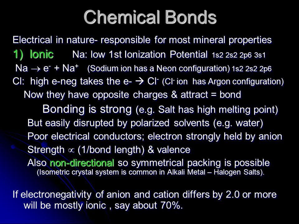 Chemical Bonds Electrical in nature- responsible for most mineral properties 1) Ionic Na: low 1st Ionization Potential 1s2 2s2 2p6 3s1 Na  e - + Na + (Sodium ion has a Neon configuration) 1s2 2s2 2p6 Na  e - + Na + (Sodium ion has a Neon configuration) 1s2 2s2 2p6 Cl: high e-neg takes the e-  Cl - (Cl - ion has Argon configuration) Now they have opposite charges & attract = bond Bonding is strong (e.g.