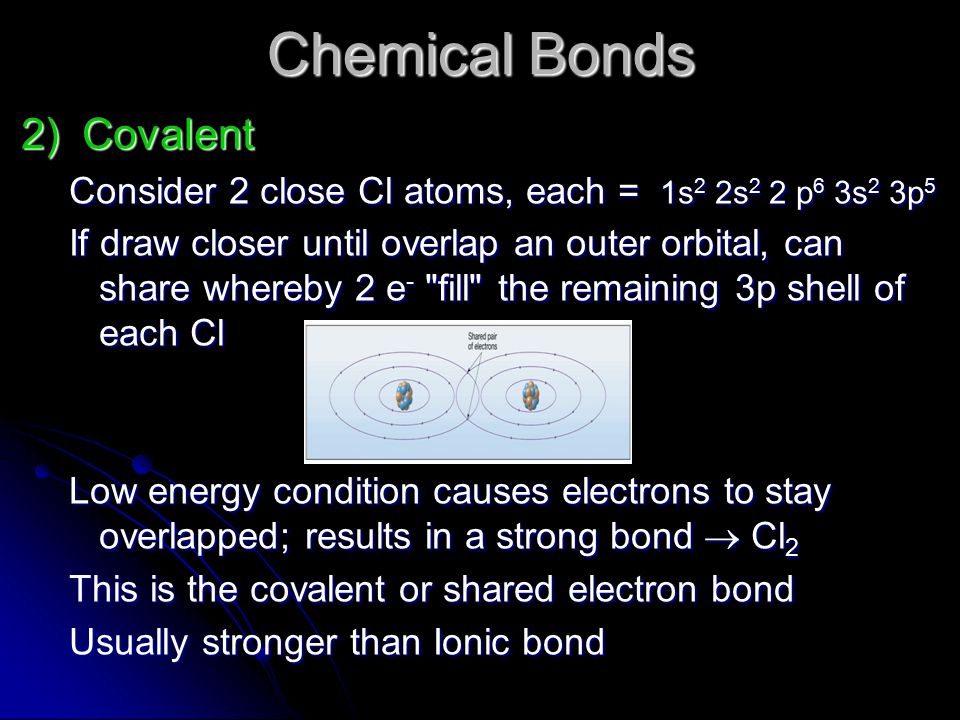 Chemical Bonds 2) Covalent Consider 2 close Cl atoms, each = 1s 2 2s 2 2 p 6 3s 2 3p 5 If draw closer until overlap an outer orbital, can share whereb