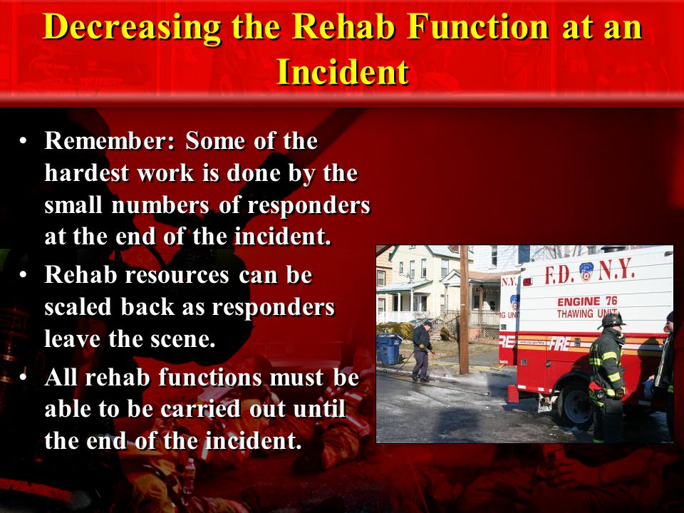 Decreasing the Rehab Function at an Incident Remember: Some of the hardest work is done by the small numbers of responders at the end of the incident.